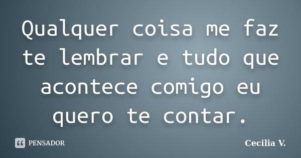 Qualquer coisa me faz te lembrar e tudo que acontece comigo eu quero te contar.... Frase de Cecilia V..