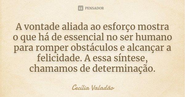 A vontade aliada ao esforço, mostra o que há de essencial no ser humano para romper obstáculos e alcançar a felicidade. A esta síntese, chamamos de determinação... Frase de Cecília Valadão.