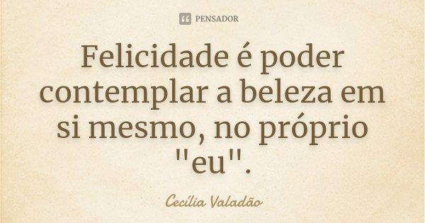 """Felicidade é poder contemplar a beleza em si mesmo, no próprio """"eu"""".... Frase de Cecília Valadão."""