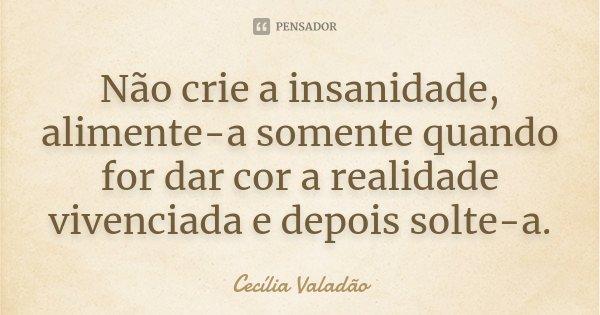 Não crie a insanidade, alimente-a somente quando for dar cor a realidade vivenciada e depois solte-a.... Frase de Cecília Valadão.