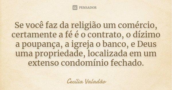 Se você faz da religião um comércio, certamente a fé é o contrato, o dízimo a poupança, a igreja o banco, e Deus uma propriedade, localizada em um extenso condo... Frase de Cecília Valadão.