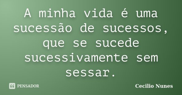 A minha vida é uma sucessão de sucessos, que se sucede sucessivamente sem sessar.... Frase de Cecilio Nunes.