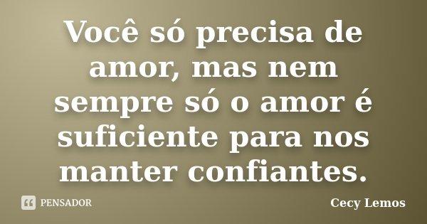 Você só precisa de amor, mas nem sempre só o amor é suficiente para nos manter confiantes.... Frase de Cecy Lemos.