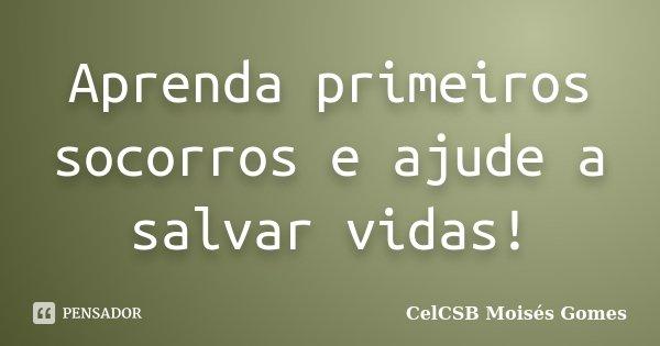 Aprenda primeiros socorros e ajude a salvar vidas!... Frase de CelCSB Moisés Gomes.