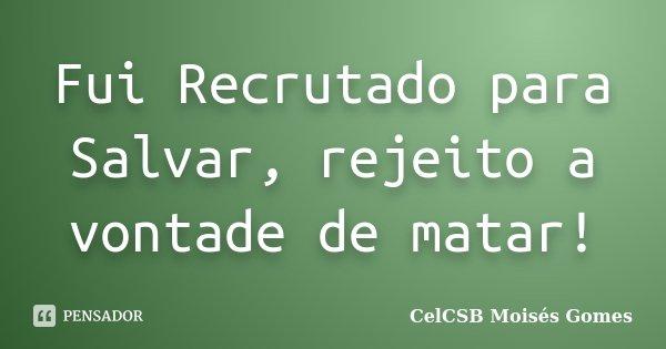 Fui Recrutado para Salvar, rejeito a vontade de matar!... Frase de CelCSB Moisés Gomes.