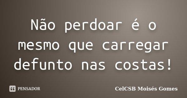 Não perdoar é o mesmo que carregar defunto nas costas!... Frase de CelCSB Moisés Gomes.