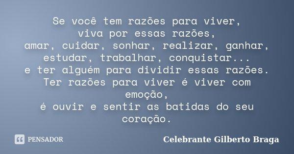 Se você tem razões para viver, viva por essas razões, amar,cuidar,sonhar,realizar,ganhar, estudar ,trabalhar,conquistar... e ter alguém para dividir essas razõe... Frase de Celebrante Gilberto Braga.