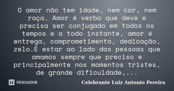 O amor não tem idade, nem cor, nem raça. Amor é verbo que deve e precisa ser conjugado em todos os tempos e a todo instante, amor é entrega, comprometimento, de... Frase de Celebrante Luiz Antonio Pereira.