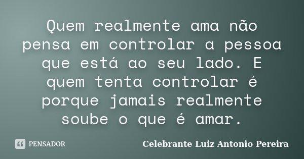 Quem realmente ama não pensa em controlar a pessoa que está ao seu lado. E quem tenta controlar é porque jamais realmente soube o que é amar.... Frase de Celebrante Luiz Antonio Pereira.