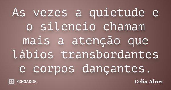 As vezes a quietude e o silencio chamam mais a atenção que lábios transbordantes e corpos dançantes.... Frase de Celia Alves.