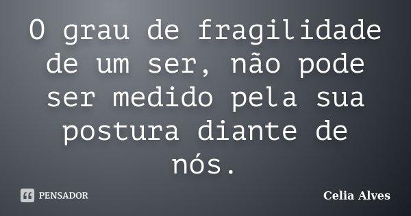O grau de fragilidade de um ser, não pode ser medido pela sua postura diante de nós.... Frase de Celia Alves.