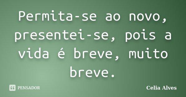 Permita-se ao novo, presentei-se, pois a vida é breve, muito breve.... Frase de Celia Alves.