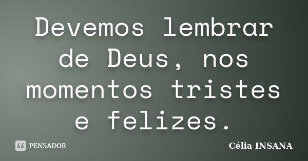 Devemos lembrar de Deus, nos momentos tristes e felizes.... Frase de Célia INSANA.