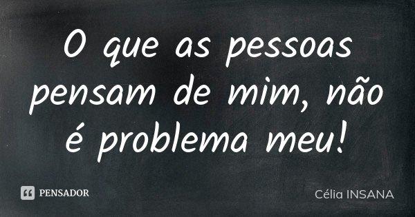 O que as pessoas pensam de mim, não é problema meu!... Frase de Célia INSANA.