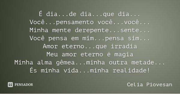 É dia...de dia...que dia... Você...pensamento você...você... Minha mente derepente...sente... Você pensa em mim...pensa sim... Amor eterno...que irradia Meu amo... Frase de Celia Piovesan.