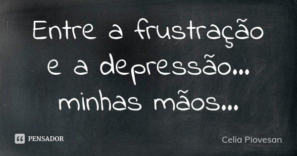 Entre a frustração e a depressão...minhas mãos...... Frase de Celia Piovesan.