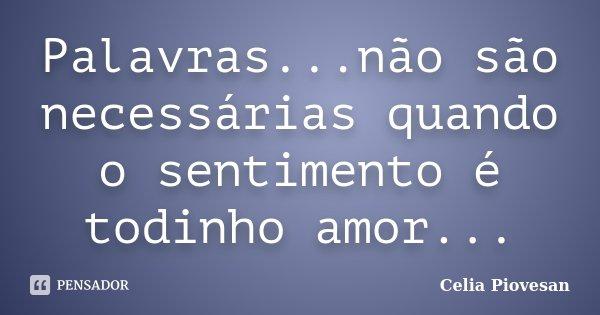 Palavras...não são necessárias quando o sentimento é todinho amor...... Frase de Celia Piovesan.