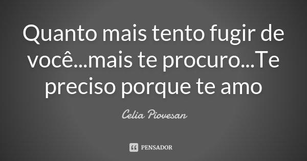 Quanto mais tento fugir de você...mais te procuro...Te preciso porque te amo... Frase de Celia Piovesan.