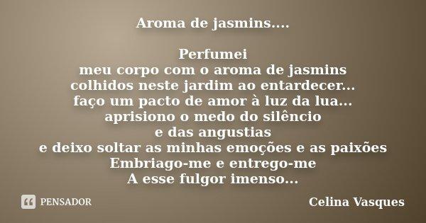 Aroma de jasmins.... Perfumei meu corpo com o aroma de jasmins colhidos neste jardim ao entardecer... faço um pacto de amor à luz da lua... aprisiono o medo do ... Frase de celina vasques.
