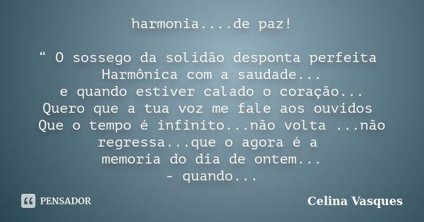 """harmonia....de paz! """" O sossego da solidão desponta perfeita Harmônica com a saudade... e quando estiver calado o coração... Quero que a tua voz me fale aos ouv... Frase de celina vasques."""