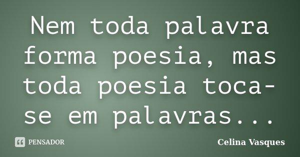 Nem toda palavra forma poesia, mas toda poesia toca-se em palavras...... Frase de celina vasques.