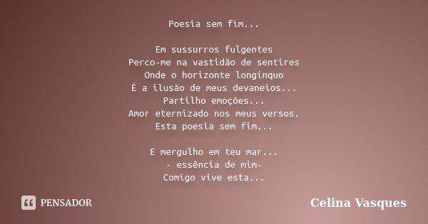 Poesia sem fim... Em sussurros fulgentes Perco-me na vastidão de sentires Onde o horizonte longínquo É a ilusão de meus devaneios... Partilho emoções... Amor et... Frase de Celina Vasques.