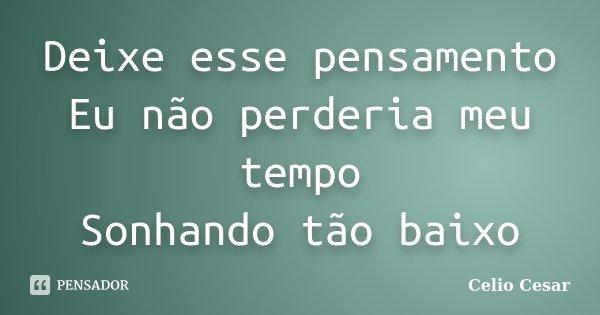 Deixe esse pensamento Eu não perderia meu tempo Sonhando tão baixo... Frase de Celio Cesar.