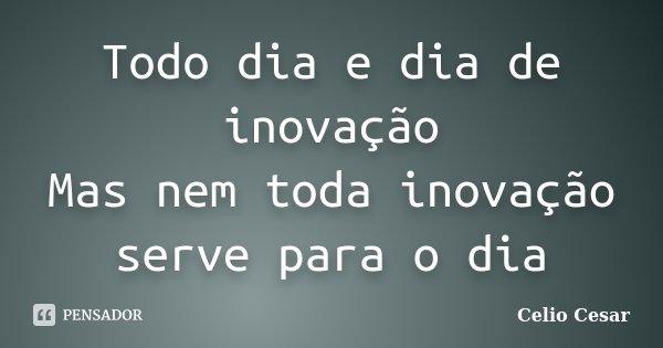 Todo dia e dia de inovação Mas nem toda inovação serve para o dia... Frase de Celio Cesar.
