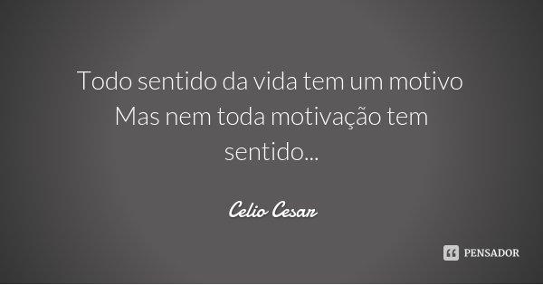 Todo sentido da vida tem um motivo Mas nem toda motivação tem sentido...... Frase de Celio Cesar.