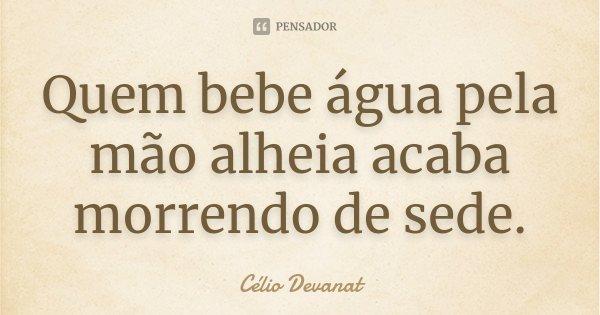 Quem bebe água pela mão alheia acaba morrendo de sede.... Frase de Célio Devanat.