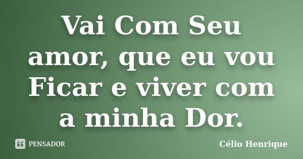 Vai Com Seu amor, que eu vou Ficar e viver com a minha Dor.... Frase de Célio Henrique.