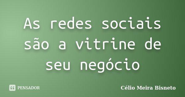 As redes sociais são a vitrine de seu negócio... Frase de Célio Meira Bisneto.