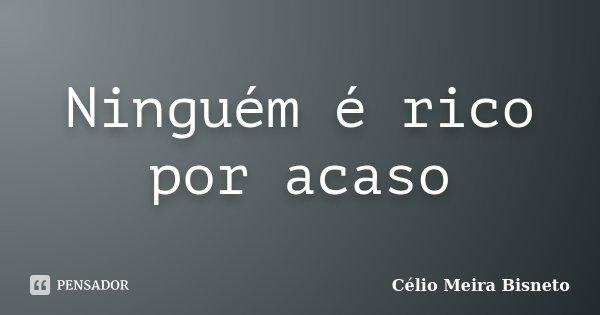 Ninguém é rico por acaso... Frase de Célio Meira Bisneto.