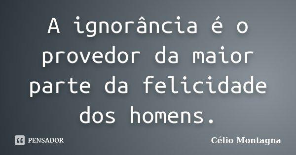 A ignorância é o provedor da maior parte da felicidade dos homens.... Frase de Célio Montagna.