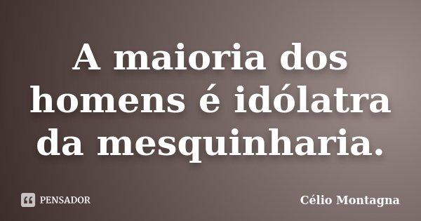 A maioria dos homens é idólatra da mesquinharia.... Frase de Célio Montagna.