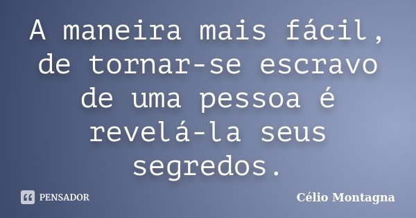 A maneira mais fácil, de tornar-se escravo de uma pessoa é revelá-la seus segredos.... Frase de Célio Montagna.