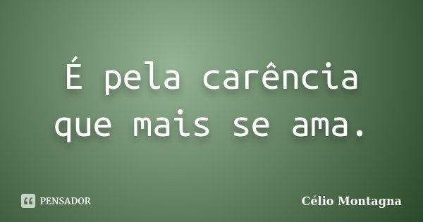 É pela carência que mais se ama.... Frase de Célio Montagna.