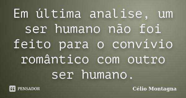 Em última analise, um ser humano não foi feito para o convívio romântico com outro ser humano.... Frase de Célio Montagna.