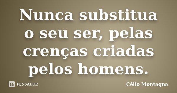 Nunca substitua o seu ser, pelas crenças criadas pelos homens.... Frase de Célio Montagna.