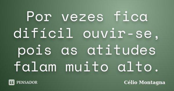Por vezes fica difícil ouvir-se, pois as atitudes falam muito alto.... Frase de Célio Montagna.