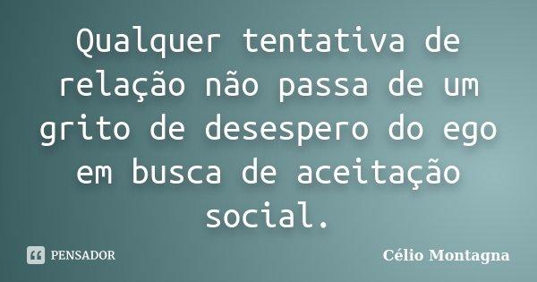 Qualquer tentativa de relação não passa de um grito de desespero do ego em busca de aceitação social.... Frase de Célio Montagna.