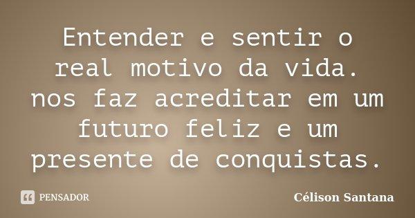 Entender e sentir o real motivo da vida. nos faz acreditar em um futuro feliz e um presente de conquistas.... Frase de Célison Santana.