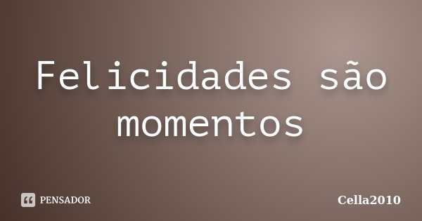 Felicidades são momentos... Frase de Cella2010.