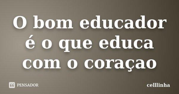 O bom educador é o que educa com o coraçao... Frase de celllinha.