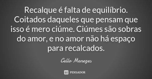 Recalque é falta de equilíbrio. Coitados daqueles que pensam que isso é mero ciúme. Ciúmes são sobras do amor, e no amor não há espaço para recalcados.... Frase de Cello Menezes.