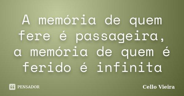 A memória de quem fere é passageira, a memória de quem é ferido é infinita... Frase de Cello Vieira.