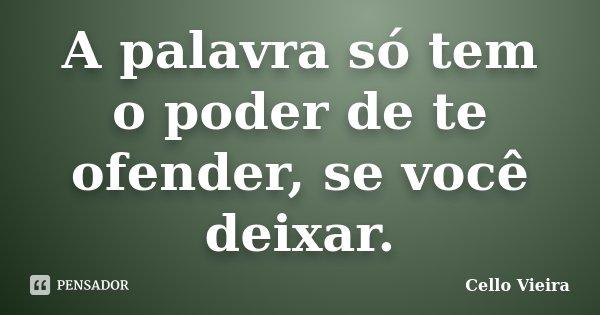 A palavra só tem o poder de te ofender, se você deixar.... Frase de Cello Vieira.