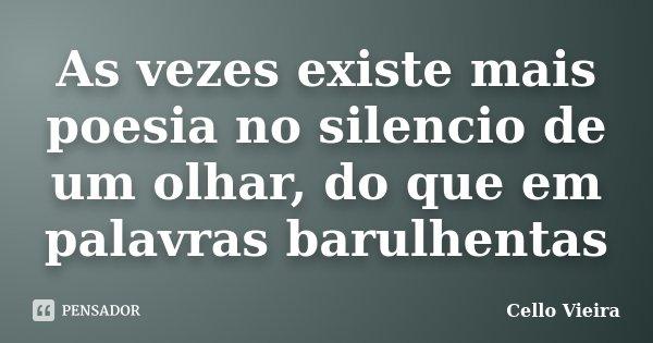 As vezes existe mais poesia no silencio de um olhar, do que em palavras barulhentas... Frase de Cello Vieira.