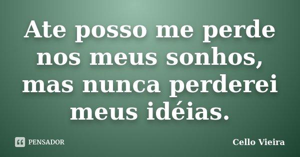 Ate posso me perde nos meus sonhos, mas nunca perderei meus idéias.... Frase de Cello Vieira.