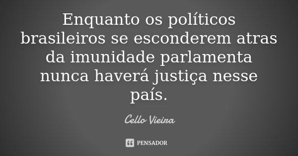 Enquanto os políticos brasileiros se esconderem atras da imunidade parlamenta nunca haverá justiça nesse país.... Frase de Cello Vieira.
